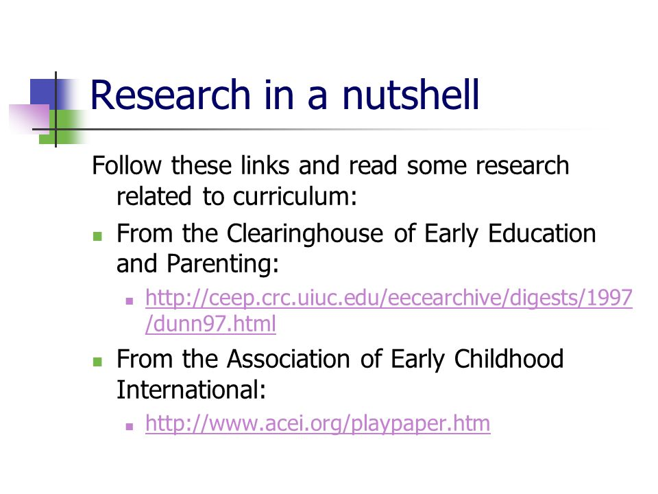 Research in a nutshell Follow these links and read some research related to curriculum: From the Clearinghouse of Early Education and Parenting:   /dunn97.html   /dunn97.html From the Association of Early Childhood International: