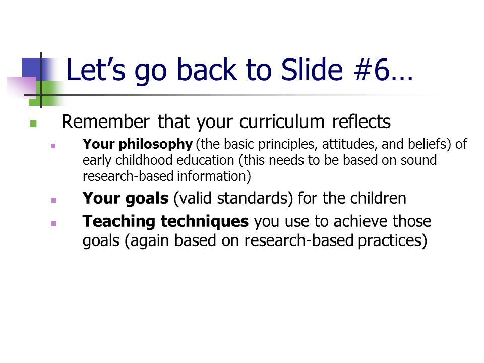 Lets go back to Slide #6… Remember that your curriculum reflects Your philosophy (the basic principles, attitudes, and beliefs) of early childhood education (this needs to be based on sound research-based information) Your goals (valid standards) for the children Teaching techniques you use to achieve those goals (again based on research-based practices)