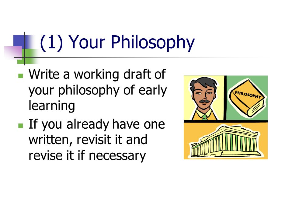 (1) Your Philosophy Write a working draft of your philosophy of early learning If you already have one written, revisit it and revise it if necessary