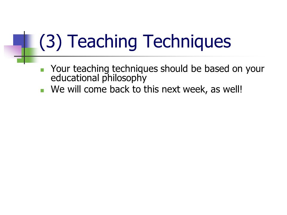 (3) Teaching Techniques Your teaching techniques should be based on your educational philosophy We will come back to this next week, as well!