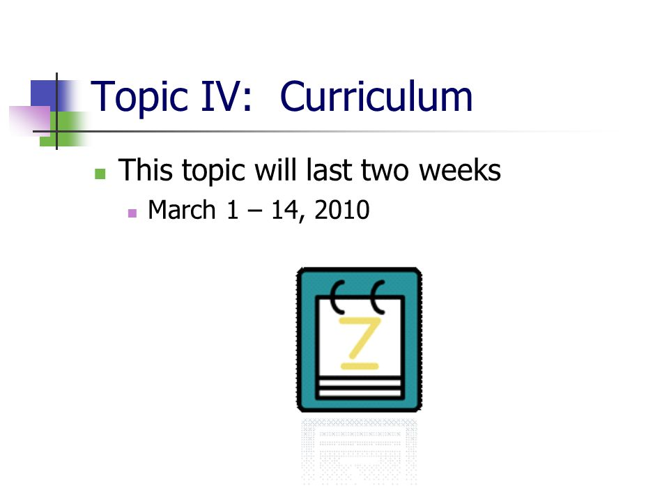 Topic IV: Curriculum This topic will last two weeks March 1 – 14, 2010