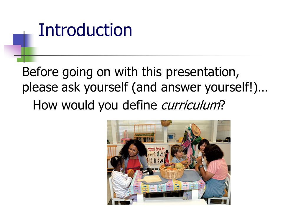 Introduction Before going on with this presentation, please ask yourself (and answer yourself!)… How would you define curriculum