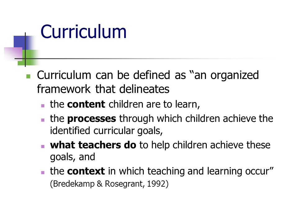 Curriculum Curriculum can be defined as an organized framework that delineates the content children are to learn, the processes through which children achieve the identified curricular goals, what teachers do to help children achieve these goals, and the context in which teaching and learning occur (Bredekamp & Rosegrant, 1992)