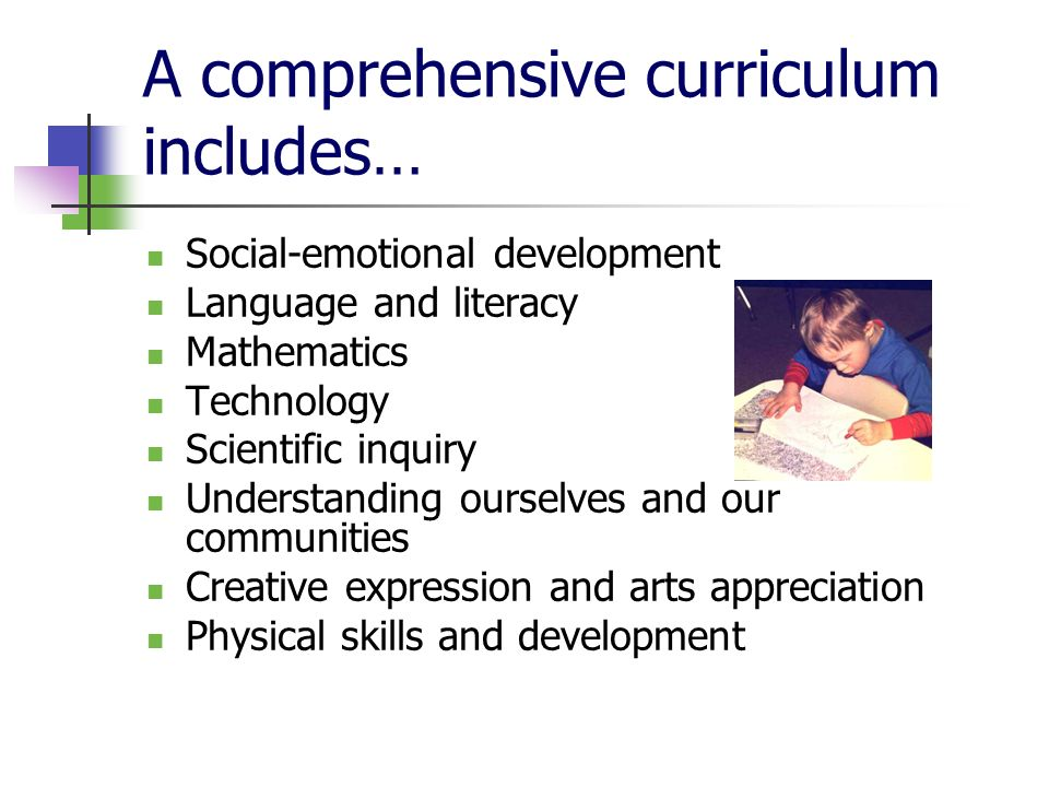 A comprehensive curriculum includes… Social-emotional development Language and literacy Mathematics Technology Scientific inquiry Understanding ourselves and our communities Creative expression and arts appreciation Physical skills and development