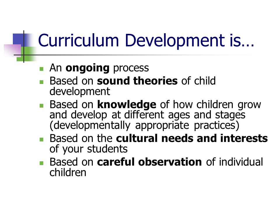Curriculum Development is… An ongoing process Based on sound theories of child development Based on knowledge of how children grow and develop at different ages and stages (developmentally appropriate practices) Based on the cultural needs and interests of your students Based on careful observation of individual children
