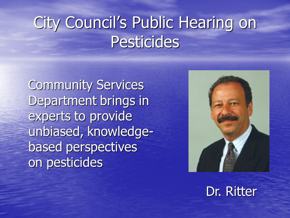 City Councils Public Hearing on Pesticides Community Services Department brings in experts to provide unbiased, knowledge- based perspectives on pesticides Community Services Department brings in experts to provide unbiased, knowledge- based perspectives on pesticides Dr.