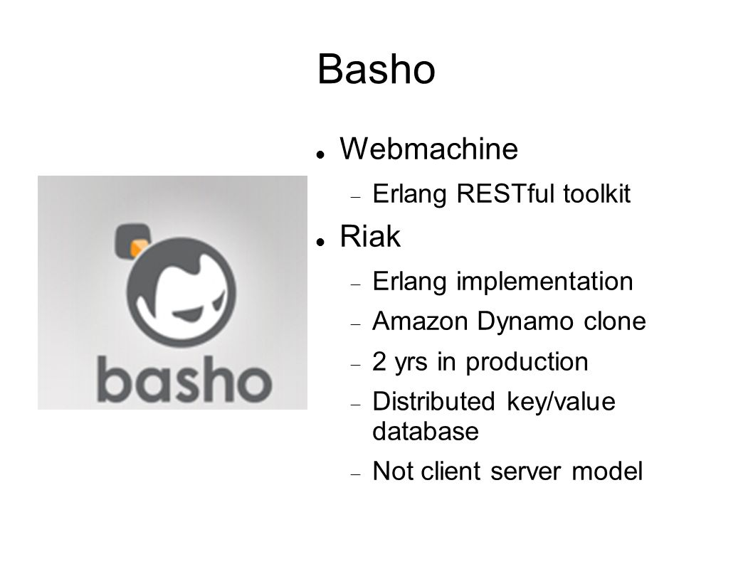 Basho Webmachine Erlang RESTful toolkit Riak Erlang implementation Amazon Dynamo clone 2 yrs in production Distributed key/value database Not client server model