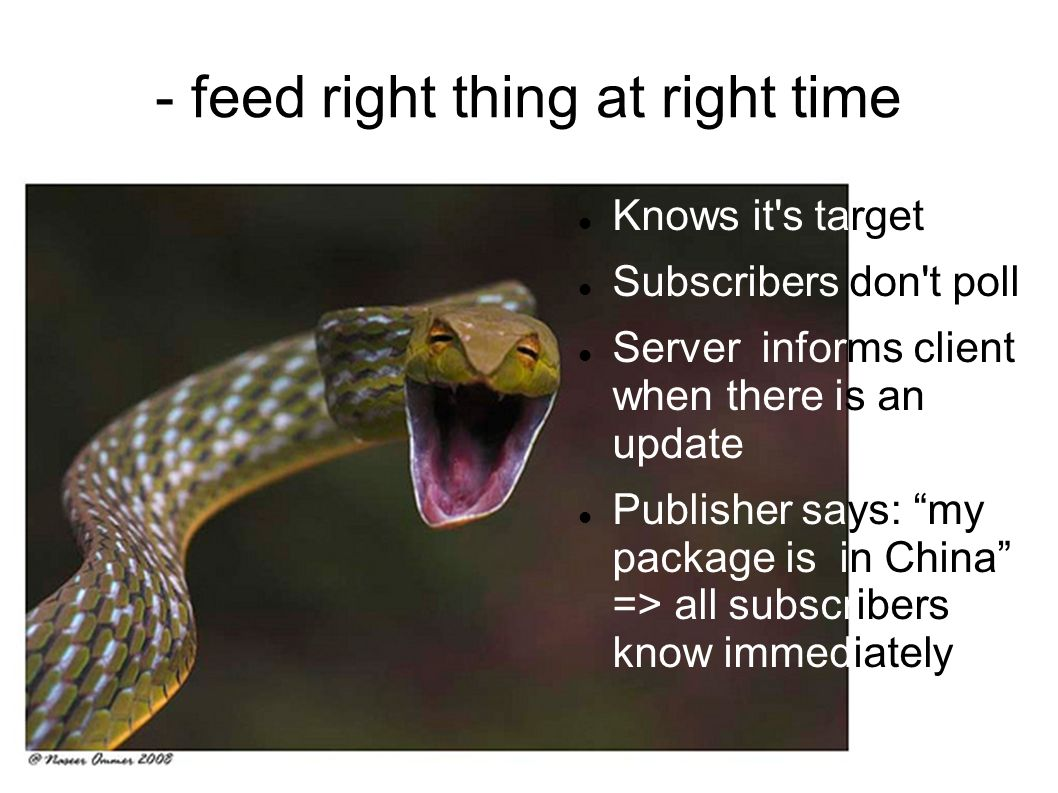 - feed right thing at right time Knows it s target Subscribers don t poll Server informs client when there is an update Publisher says: my package is in China => all subscribers know immediately