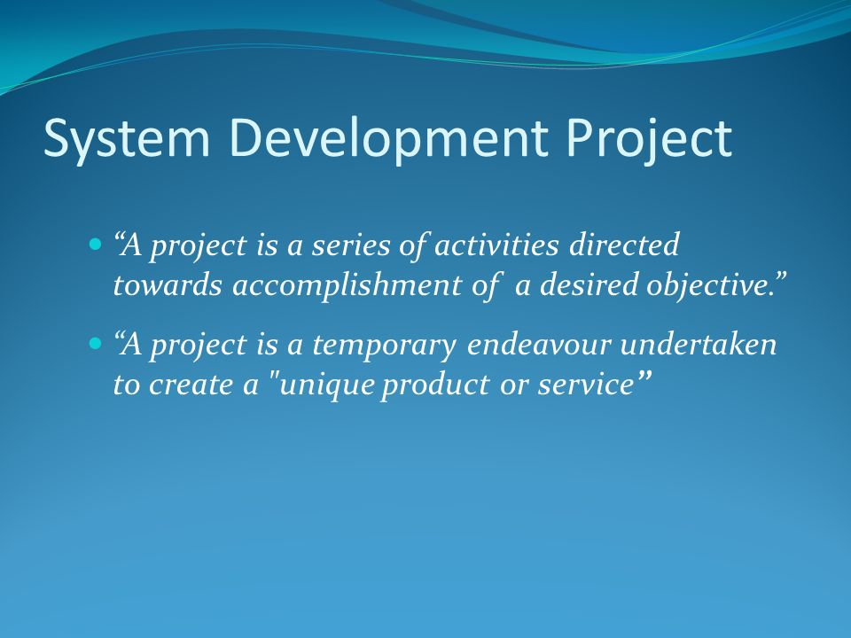 System Development Project A project is a series of activities directed towards accomplishment of a desired objective.
