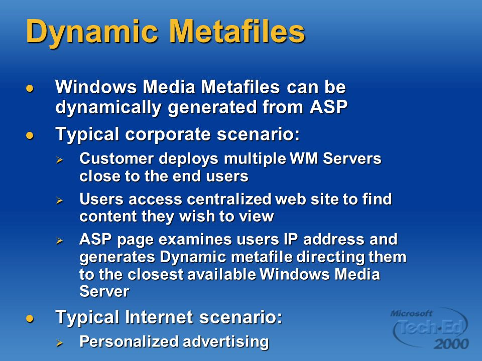 Dynamic Metafiles Windows Media Metafiles can be dynamically generated from ASP Windows Media Metafiles can be dynamically generated from ASP Typical corporate scenario: Typical corporate scenario: Customer deploys multiple WM Servers close to the end users Customer deploys multiple WM Servers close to the end users Users access centralized web site to find content they wish to view Users access centralized web site to find content they wish to view ASP page examines users IP address and generates Dynamic metafile directing them to the closest available Windows Media Server ASP page examines users IP address and generates Dynamic metafile directing them to the closest available Windows Media Server Typical Internet scenario: Typical Internet scenario: Personalized advertising Personalized advertising