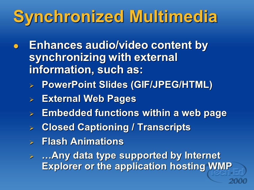 Synchronized Multimedia Enhances audio/video content by synchronizing with external information, such as: Enhances audio/video content by synchronizing with external information, such as: PowerPoint Slides (GIF/JPEG/HTML) PowerPoint Slides (GIF/JPEG/HTML) External Web Pages External Web Pages Embedded functions within a web page Embedded functions within a web page Closed Captioning / Transcripts Closed Captioning / Transcripts Flash Animations Flash Animations …Any data type supported by Internet Explorer or the application hosting WMP …Any data type supported by Internet Explorer or the application hosting WMP