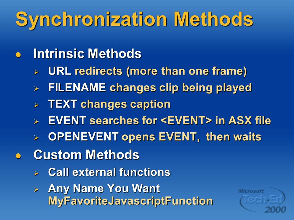 Synchronization Methods Intrinsic Methods Intrinsic Methods URL redirects (more than one frame) URL redirects (more than one frame) FILENAME changes clip being played FILENAME changes clip being played TEXT changes caption TEXT changes caption EVENT searches for in ASX file EVENT searches for in ASX file OPENEVENT opens EVENT, then waits OPENEVENT opens EVENT, then waits Custom Methods Custom Methods Call external functions Call external functions Any Name You Want MyFavoriteJavascriptFunction Any Name You Want MyFavoriteJavascriptFunction
