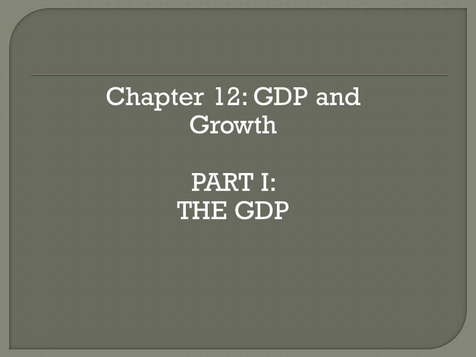 Chapter 12: GDP and Growth PART I: THE GDP