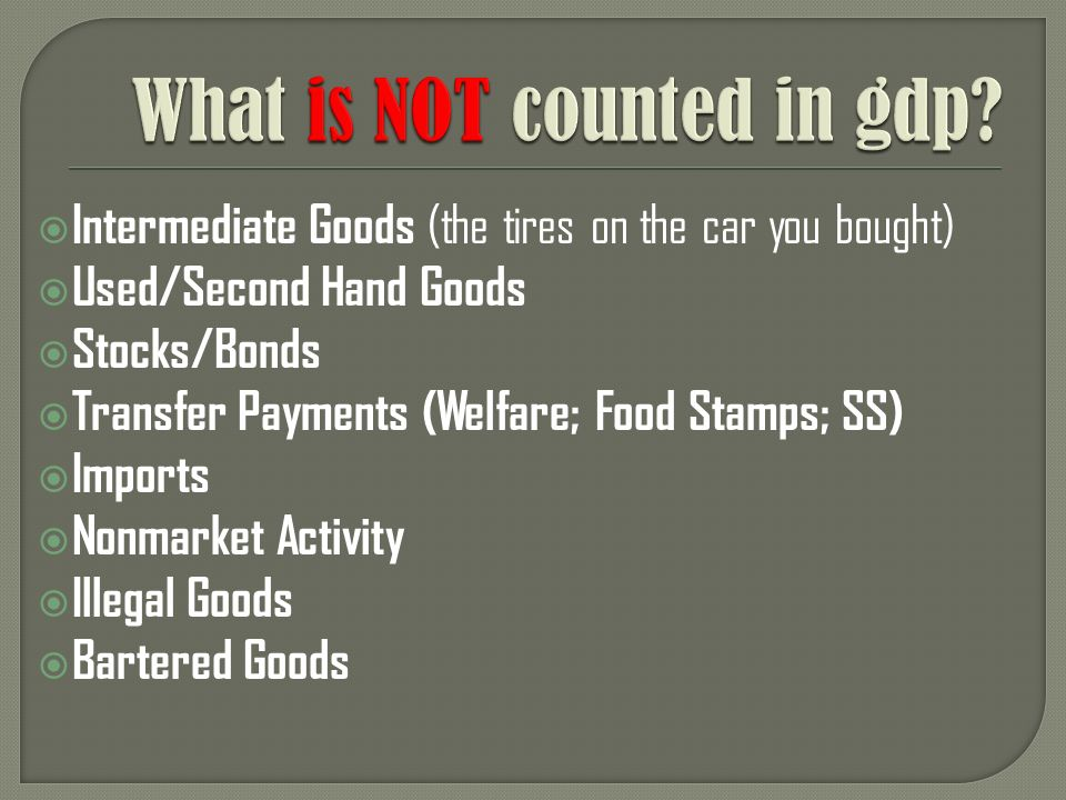 Intermediate Goods (the tires on the car you bought) Used/Second Hand Goods Stocks/Bonds Transfer Payments (Welfare; Food Stamps; SS) Imports Nonmarket Activity Illegal Goods Bartered Goods