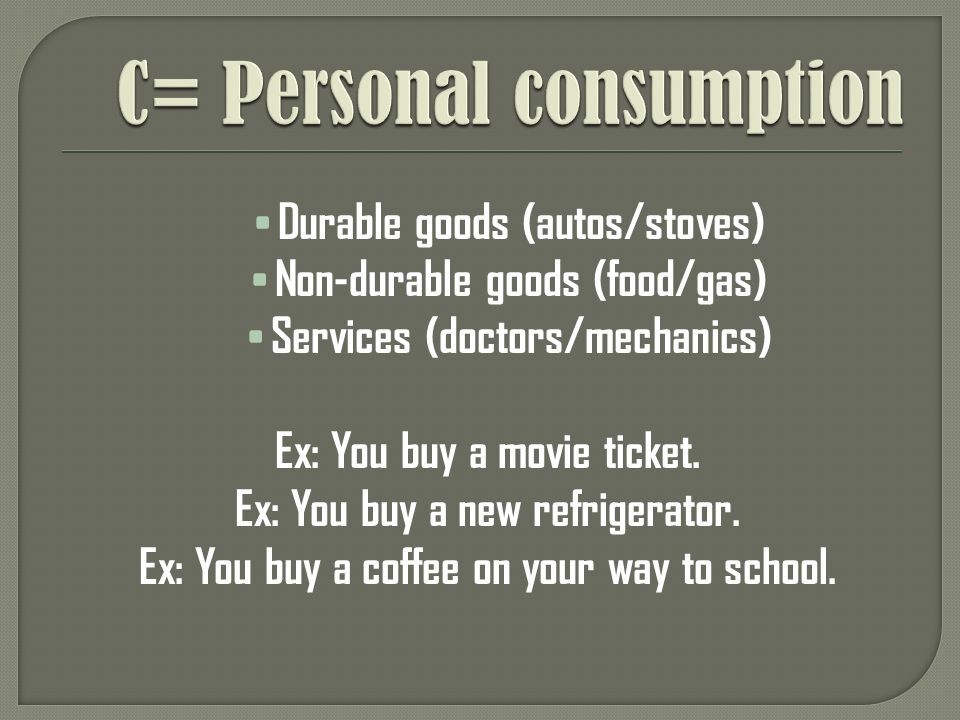 Durable goods (autos/stoves) Non-durable goods (food/gas) Services (doctors/mechanics) Ex: You buy a movie ticket.