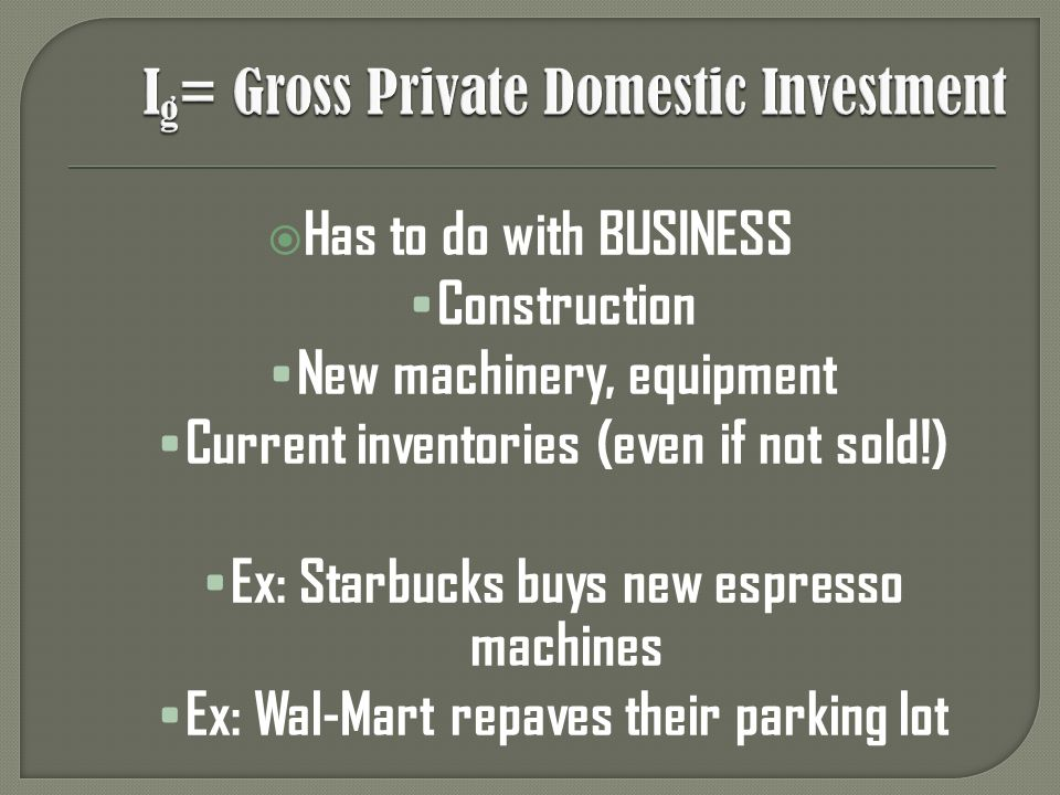 Has to do with BUSINESS Construction New machinery, equipment Current inventories (even if not sold!) Ex: Starbucks buys new espresso machines Ex: Wal-Mart repaves their parking lot