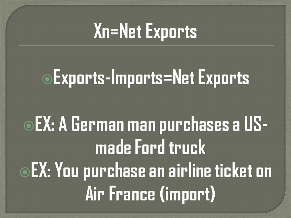 Xn=Net Exports Exports-Imports=Net Exports EX: A German man purchases a US- made Ford truck EX: You purchase an airline ticket on Air France (import)