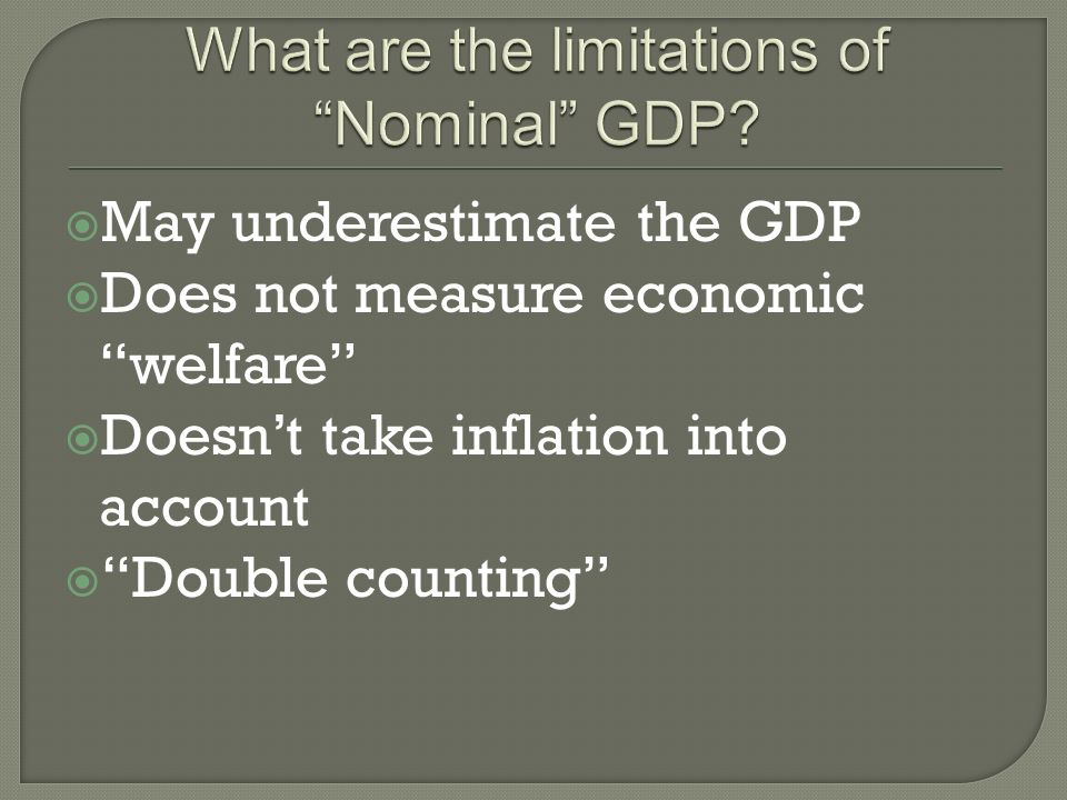 May underestimate the GDP Does not measure economic welfare Doesnt take inflation into account Double counting