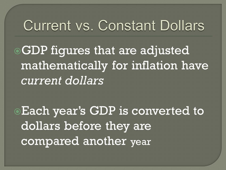 GDP figures that are adjusted mathematically for inflation have current dollars Each years GDP is converted to dollars before they are compared another year
