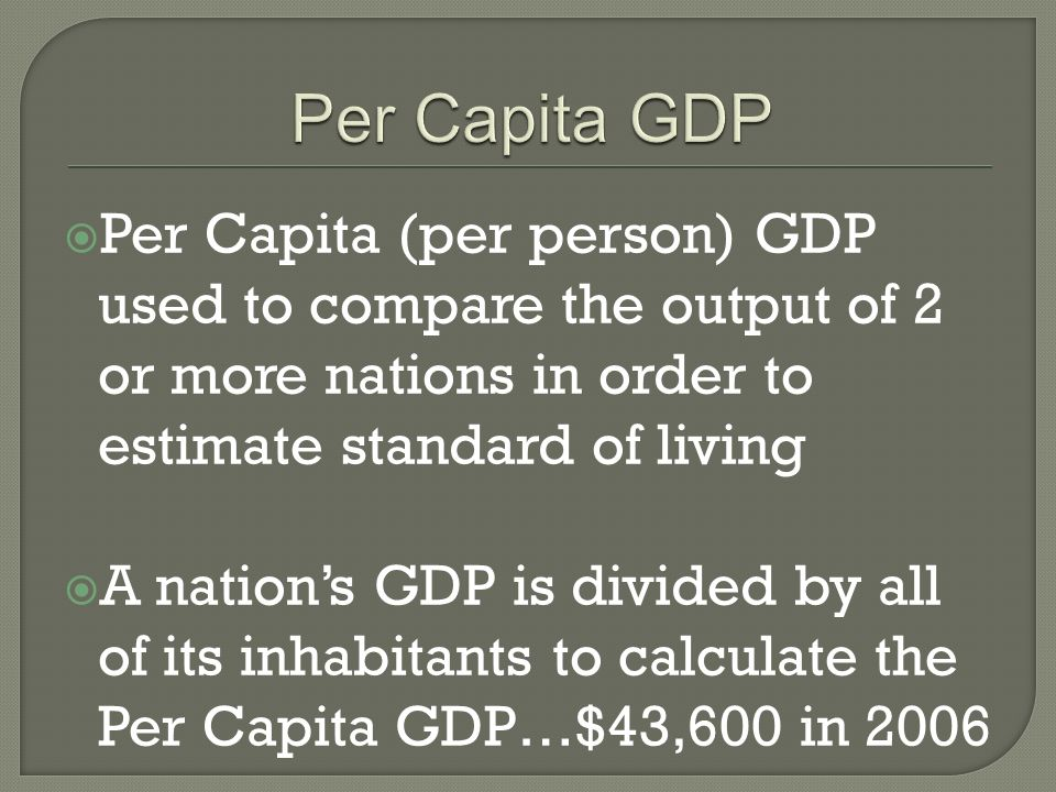Per Capita (per person) GDP used to compare the output of 2 or more nations in order to estimate standard of living A nations GDP is divided by all of its inhabitants to calculate the Per Capita GDP…$43,600 in 2006