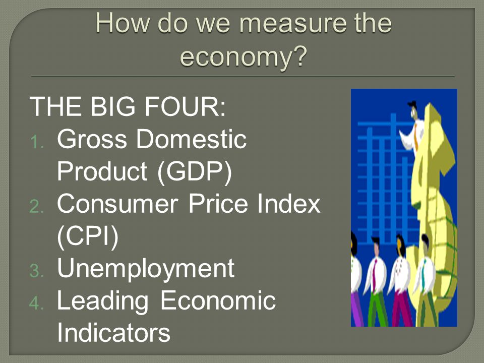 THE BIG FOUR: Gross Domestic Product (GDP) Consumer Price Index (CPI) Unemployment Leading Economic Indicators