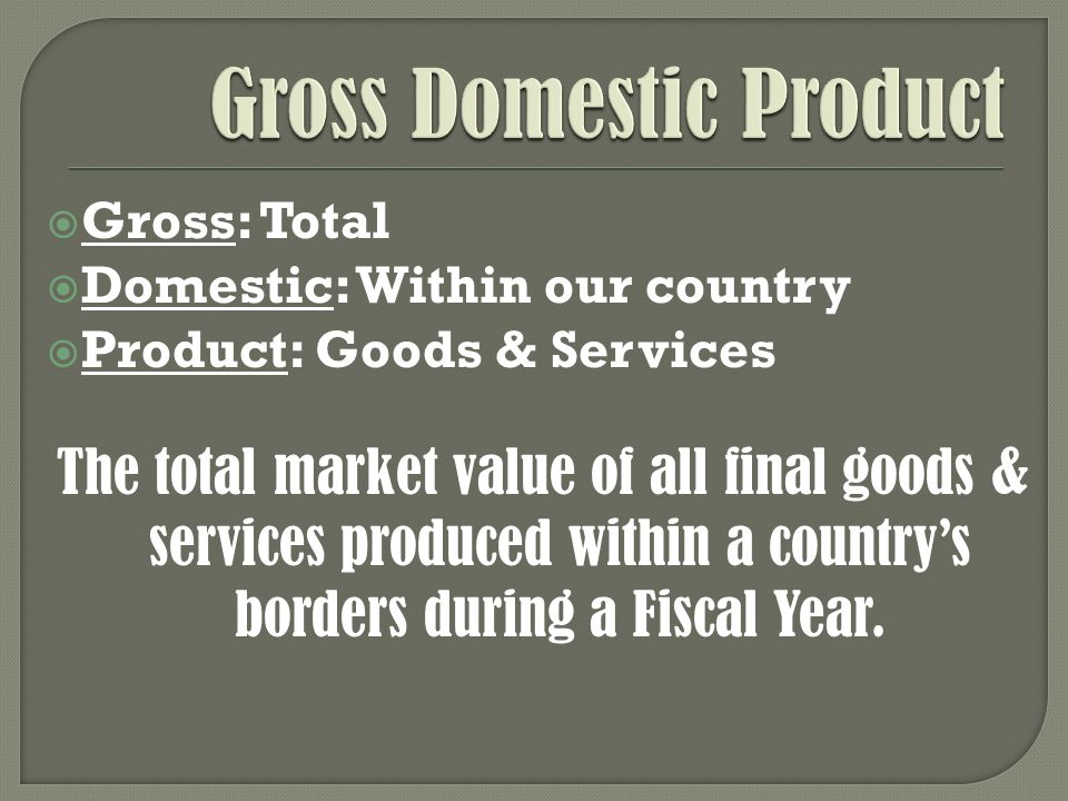 Gross: Total Domestic: Within our country Product: Goods & Services The total market value of all final goods & services produced within a countrys borders during a Fiscal Year.