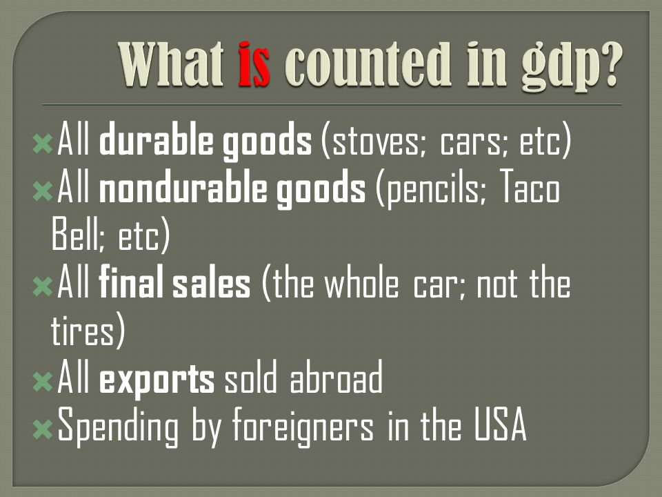 All durable goods (stoves; cars; etc) All nondurable goods (pencils; Taco Bell; etc) All final sales (the whole car; not the tires) All exports sold abroad Spending by foreigners in the USA