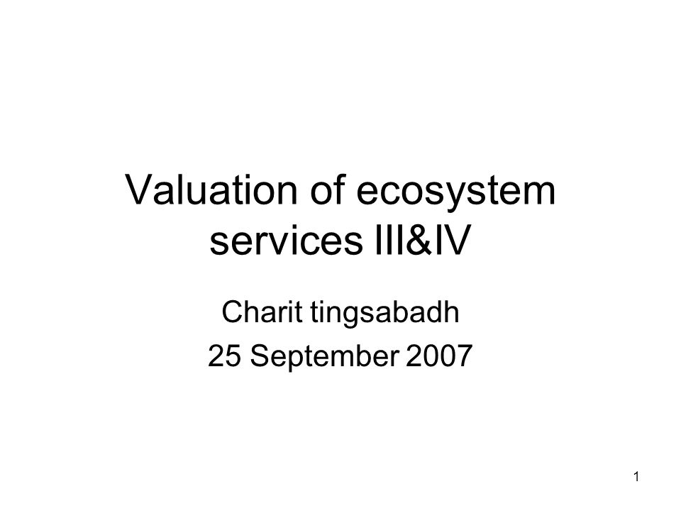 1 Valuation of ecosystem services III&IV Charit tingsabadh 25 September 2007