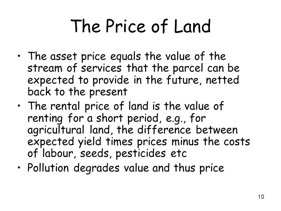 10 The Price of Land The asset price equals the value of the stream of services that the parcel can be expected to provide in the future, netted back to the present The rental price of land is the value of renting for a short period, e.g., for agricultural land, the difference between expected yield times prices minus the costs of labour, seeds, pesticides etc Pollution degrades value and thus price