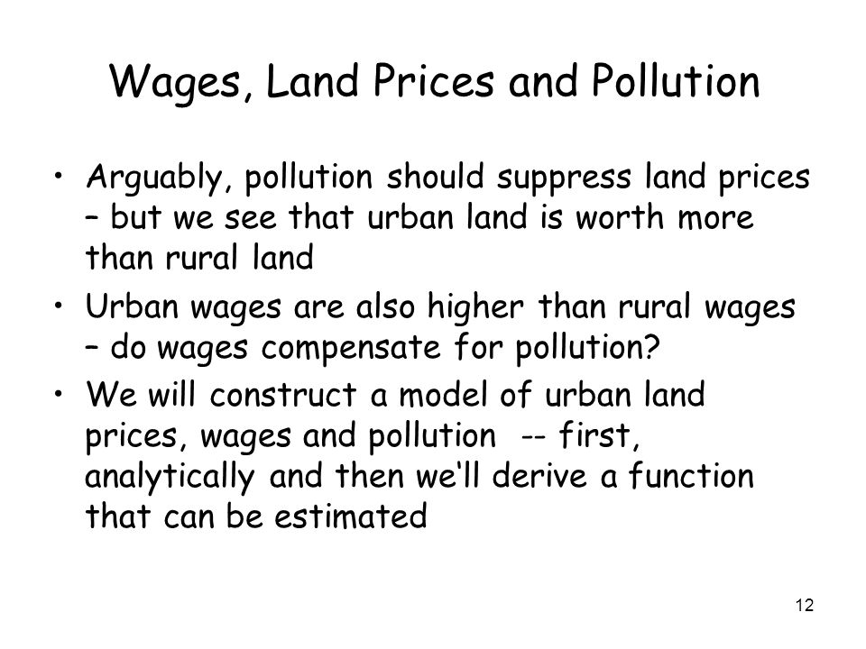 12 Wages, Land Prices and Pollution Arguably, pollution should suppress land prices – but we see that urban land is worth more than rural land Urban wages are also higher than rural wages – do wages compensate for pollution.