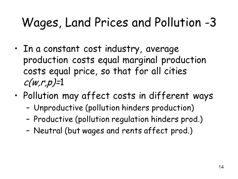 14 Wages, Land Prices and Pollution -3 In a constant cost industry, average production costs equal marginal production costs equal price, so that for all cities c(w,r,p)=1 Pollution may affect costs in different ways –Unproductive (pollution hinders production) –Productive (pollution regulation hinders prod.) –Neutral (but wages and rents affect prod.)