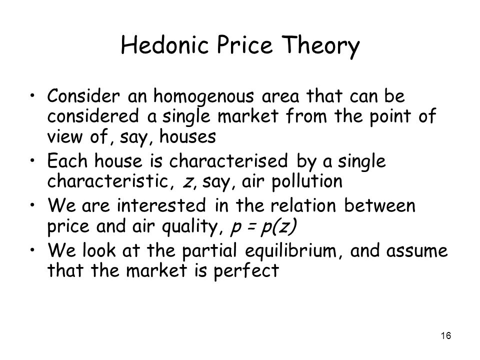 16 Hedonic Price Theory Consider an homogenous area that can be considered a single market from the point of view of, say, houses Each house is characterised by a single characteristic, z, say, air pollution We are interested in the relation between price and air quality, p = p(z) We look at the partial equilibrium, and assume that the market is perfect