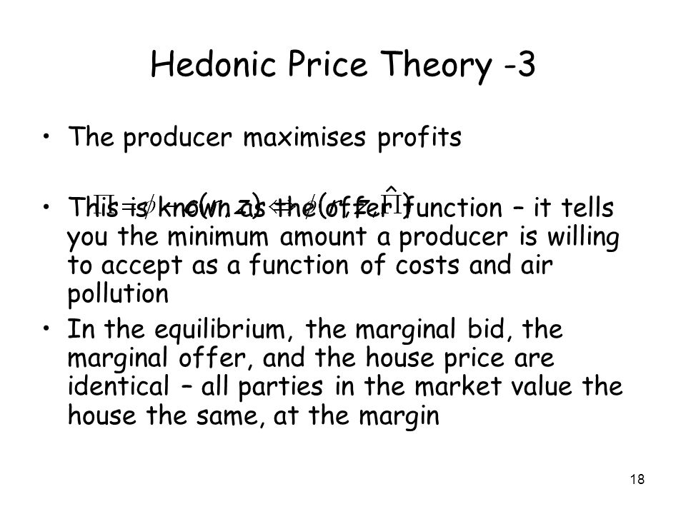 18 Hedonic Price Theory -3 The producer maximises profits This is known as the offer function – it tells you the minimum amount a producer is willing to accept as a function of costs and air pollution In the equilibrium, the marginal bid, the marginal offer, and the house price are identical – all parties in the market value the house the same, at the margin