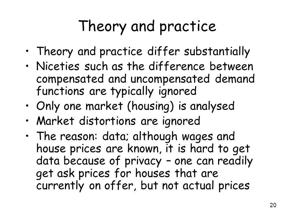 20 Theory and practice Theory and practice differ substantially Niceties such as the difference between compensated and uncompensated demand functions are typically ignored Only one market (housing) is analysed Market distortions are ignored The reason: data; although wages and house prices are known, it is hard to get data because of privacy – one can readily get ask prices for houses that are currently on offer, but not actual prices