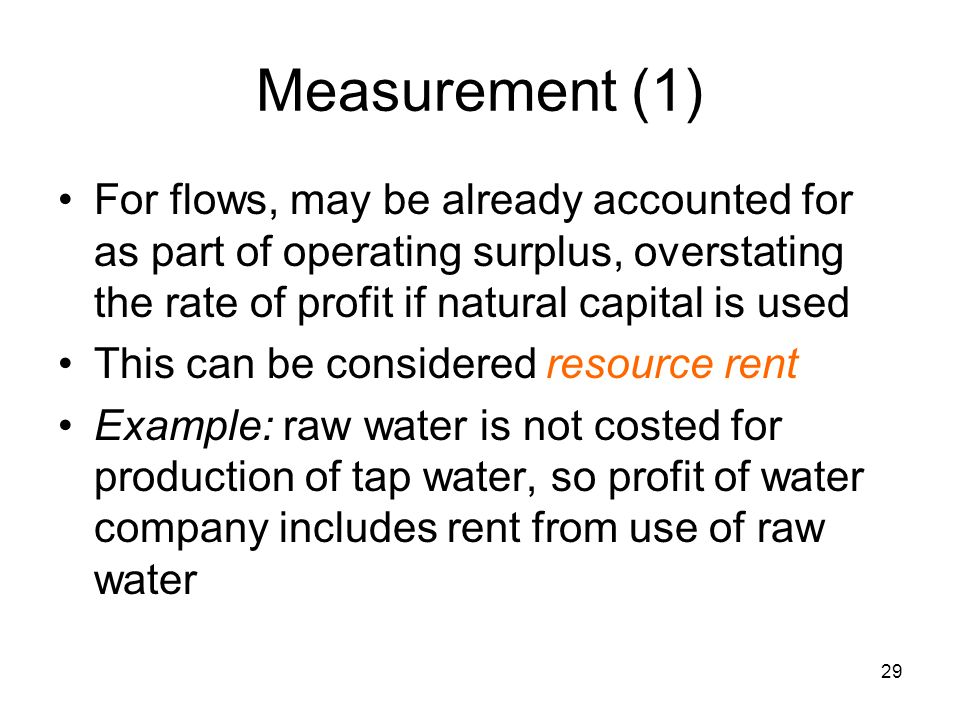 29 Measurement (1) For flows, may be already accounted for as part of operating surplus, overstating the rate of profit if natural capital is used This can be considered resource rent Example: raw water is not costed for production of tap water, so profit of water company includes rent from use of raw water