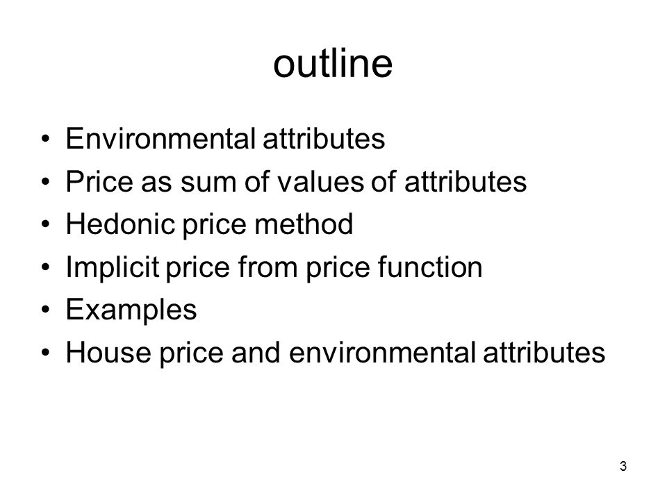 3 outline Environmental attributes Price as sum of values of attributes Hedonic price method Implicit price from price function Examples House price and environmental attributes