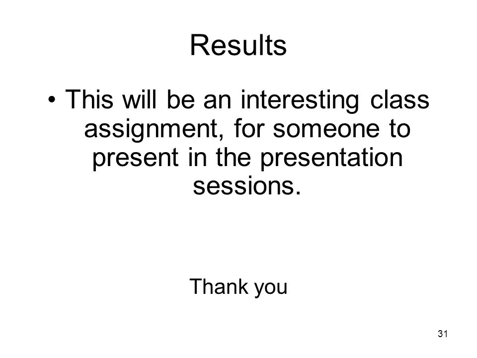 31 Results This will be an interesting class assignment, for someone to present in the presentation sessions.