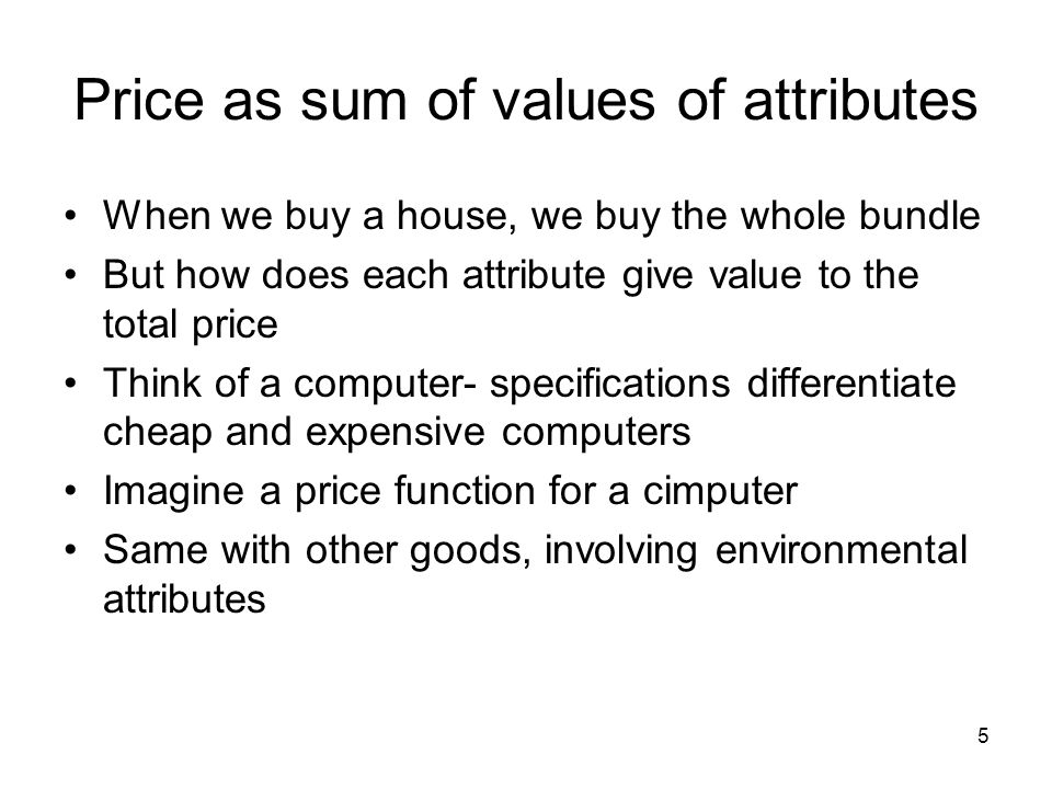 5 Price as sum of values of attributes When we buy a house, we buy the whole bundle But how does each attribute give value to the total price Think of a computer- specifications differentiate cheap and expensive computers Imagine a price function for a cimputer Same with other goods, involving environmental attributes
