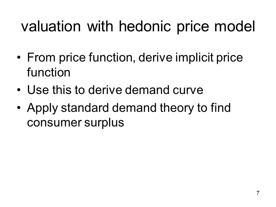 7 valuation with hedonic price model From price function, derive implicit price function Use this to derive demand curve Apply standard demand theory to find consumer surplus
