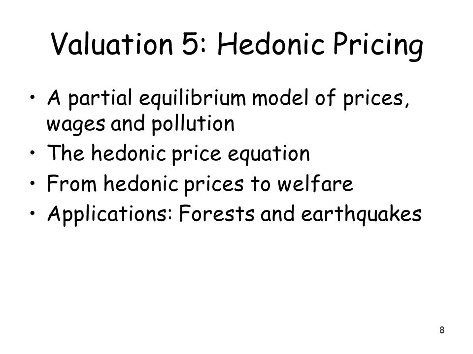 8 Valuation 5: Hedonic Pricing A partial equilibrium model of prices, wages and pollution The hedonic price equation From hedonic prices to welfare Applications: Forests and earthquakes