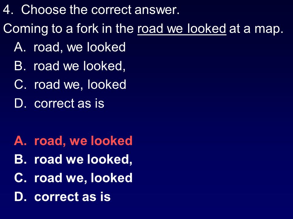 4. Choose the correct answer. Coming to a fork in the road we looked at a map.