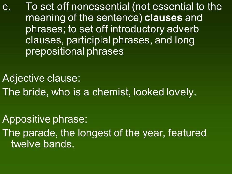 e.To set off nonessential (not essential to the meaning of the sentence) clauses and phrases; to set off introductory adverb clauses, participial phrases, and long prepositional phrases Adjective clause: The bride, who is a chemist, looked lovely.