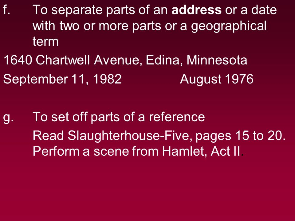 f.To separate parts of an address or a date with two or more parts or a geographical term 1640 Chartwell Avenue, Edina, Minnesota September 11, 1982August 1976 g.To set off parts of a reference Read Slaughterhouse-Five, pages 15 to 20.