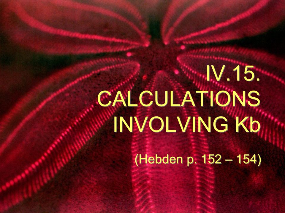 IV.15. CALCULATIONS INVOLVING Kb (Hebden p. 152 – 154)