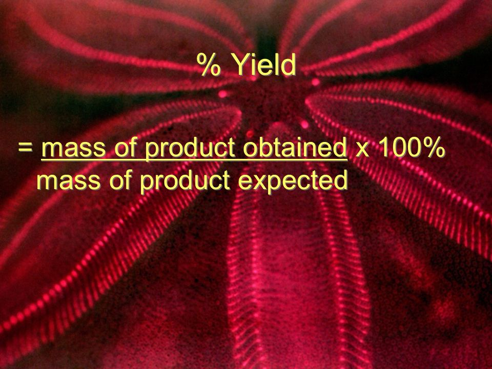 % Yield = mass of product obtained x 100% mass of product expected