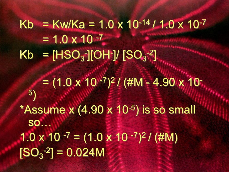 Kb = Kw/Ka = 1.0 x 10 -14 / 1.0 x 10 -7 = 1.0 x 10 -7 Kb = [HSO 3 - ][OH - ]/ [SO 3 -2 ] = (1.0 x 10 -7 ) 2 / (#M - 4.90 x 10 - 5 ) *Assume x (4.90 x 10 -5 ) is so small so… 1.0 x 10 -7 = (1.0 x 10 -7 ) 2 / (#M) [SO 3 -2 ] = 0.024M Kb = Kw/Ka = 1.0 x 10 -14 / 1.0 x 10 -7 = 1.0 x 10 -7 Kb = [HSO 3 - ][OH - ]/ [SO 3 -2 ] = (1.0 x 10 -7 ) 2 / (#M - 4.90 x 10 - 5 ) *Assume x (4.90 x 10 -5 ) is so small so… 1.0 x 10 -7 = (1.0 x 10 -7 ) 2 / (#M) [SO 3 -2 ] = 0.024M