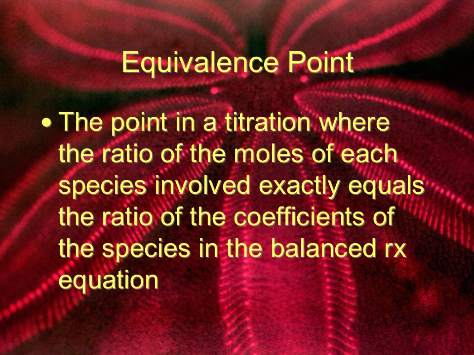 Equivalence Point The point in a titration where the ratio of the moles of each species involved exactly equals the ratio of the coefficients of the species in the balanced rx equation