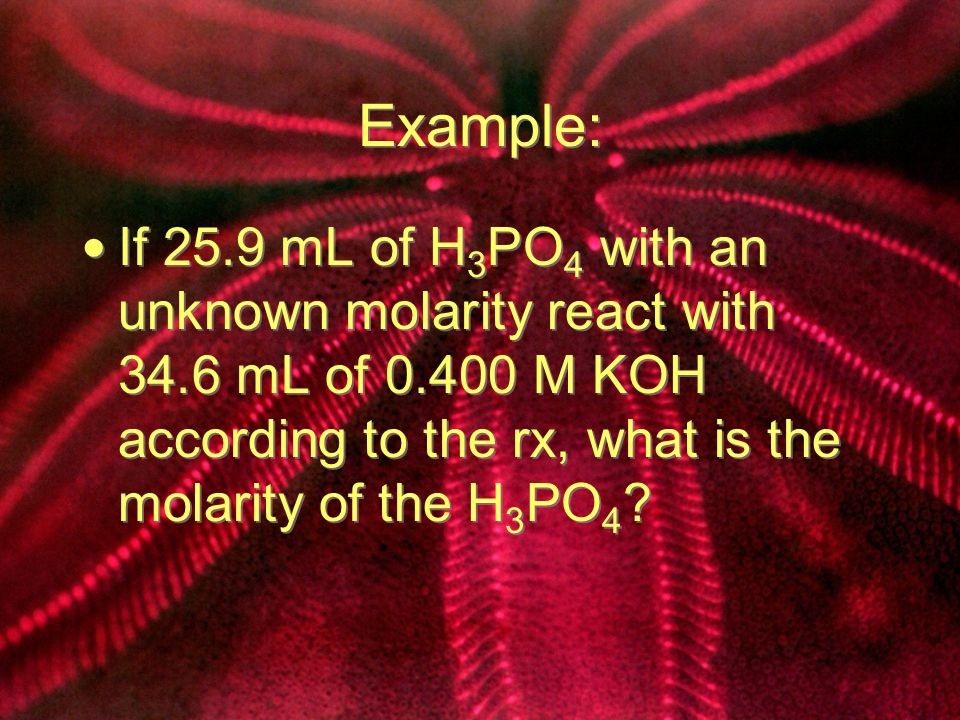 Example: If 25.9 mL of H 3 PO 4 with an unknown molarity react with 34.6 mL of 0.400 M KOH according to the rx, what is the molarity of the H 3 PO 4