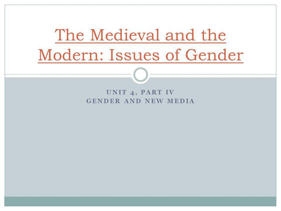 UNIT 4, PART IV GENDER AND NEW MEDIA The Medieval and the Modern: Issues of Gender