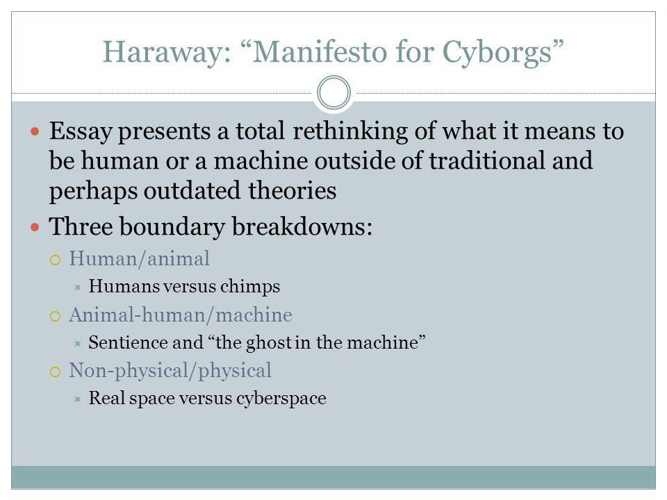 Essay presents a total rethinking of what it means to be human or a machine outside of traditional and perhaps outdated theories Three boundary breakdowns: Human/animal Humans versus chimps Animal-human/machine Sentience and the ghost in the machine Non-physical/physical Real space versus cyberspace Haraway: Manifesto for Cyborgs